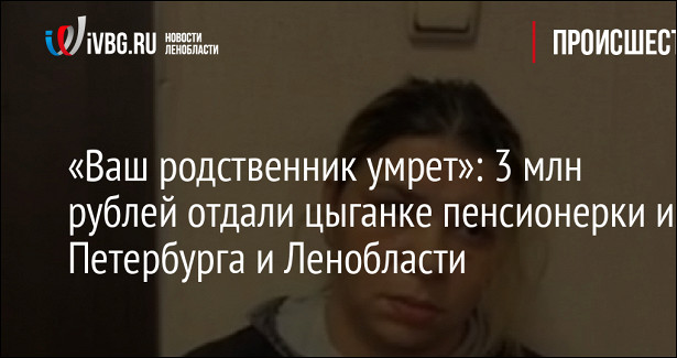 «Вашродственник умрет»: 3млнрублей отдали цыганке пенсионерки изПетербурга иЛенобласти