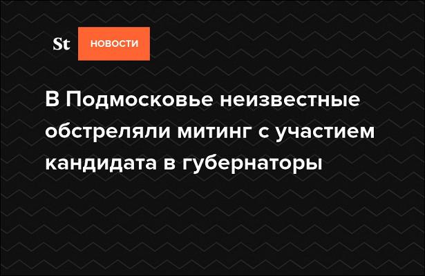 ВПодмосковье неизвестные обстреляли митинг сучастием кандидата вгубернаторы