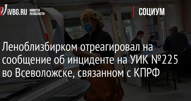 Леноблизбирком отреагировал насообщение обинциденте наУИК№225воВсеволожске, связанном сКПРФ