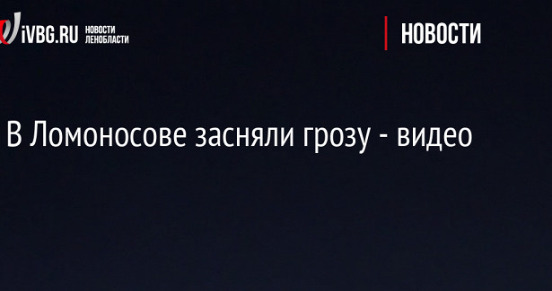 ВЛомоносове засняли грозу— видео
