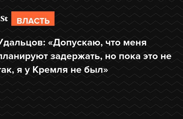Удальцов: Допускаю, чтоменя планируют задержать, нопока этонетак, яуКремля небыл