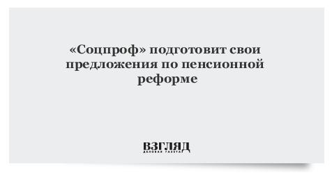 «Соцпроф» подготовит свои предложения попенсионной реформе